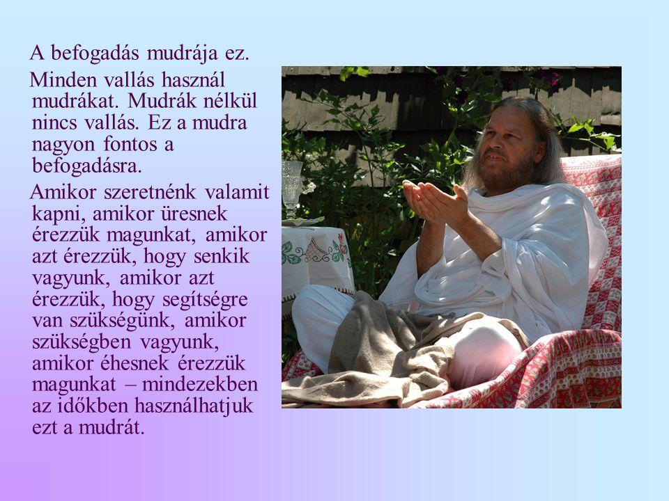 A befogadás mudrája ez. Minden vallás használ mudrákat. Mudrák nélkül nincs vallás. Ez a mudra nagyon fontos a befogadásra.
