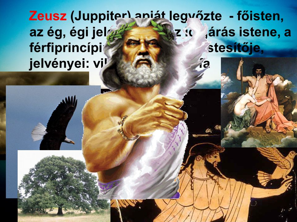 Zeusz (Juppiter) apját legyőzte - főisten, az ég, égi jelenségek, az időjárás istene, a férfiprincípium (bika ) megtestesítője, jelvényei: villám, sas, tölgyfa