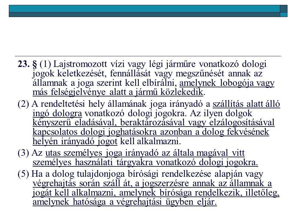 23. § (1) Lajstromozott vízi vagy légi járműre vonatkozó dologi jogok keletkezését, fennállását vagy megszűnését annak az államnak a joga szerint kell elbírálni, amelynek lobogója vagy más felségjelvénye alatt a jármű közlekedik.