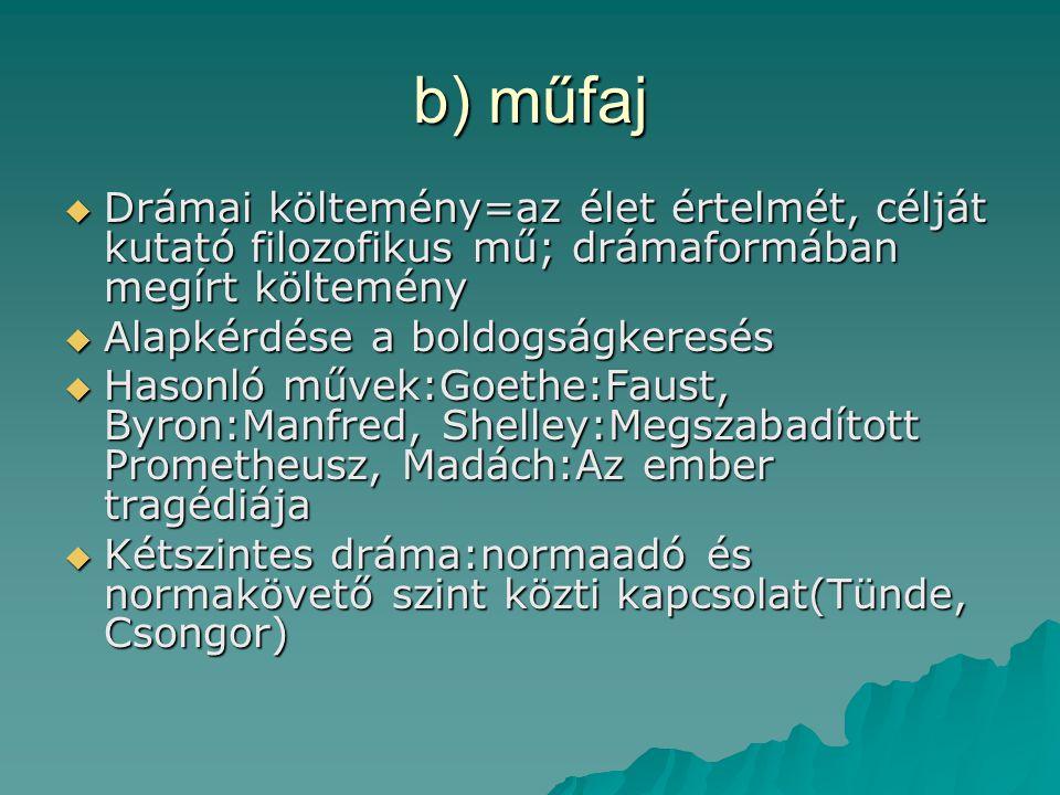 b) műfaj Drámai költemény=az élet értelmét, célját kutató filozofikus mű; drámaformában megírt költemény.