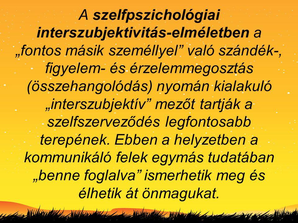 """A szelfpszichológiai interszubjektivitás-elméletben a """"fontos másik személlyel való szándék-, figyelem- és érzelemmegosztás (összehangolódás) nyomán kialakuló """"interszubjektív mezőt tartják a szelfszerveződés legfontosabb terepének."""