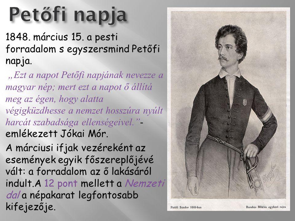 Petőfi napja 1848. március 15. a pesti forradalom s egyszersmind Petőfi napja.