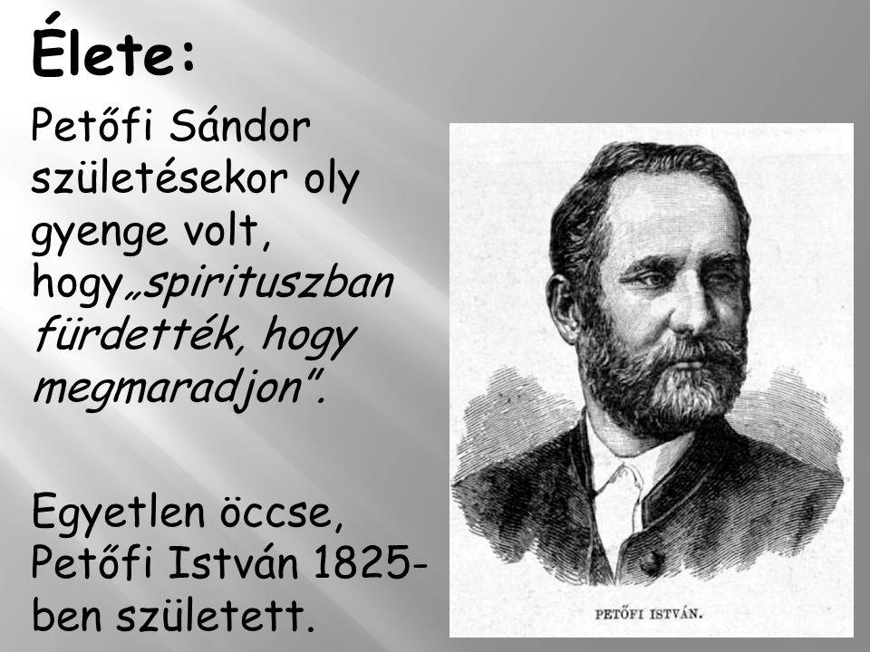 """Élete: Petőfi Sándor születésekor oly gyenge volt, hogy""""spirituszban fürdették, hogy megmaradjon ."""