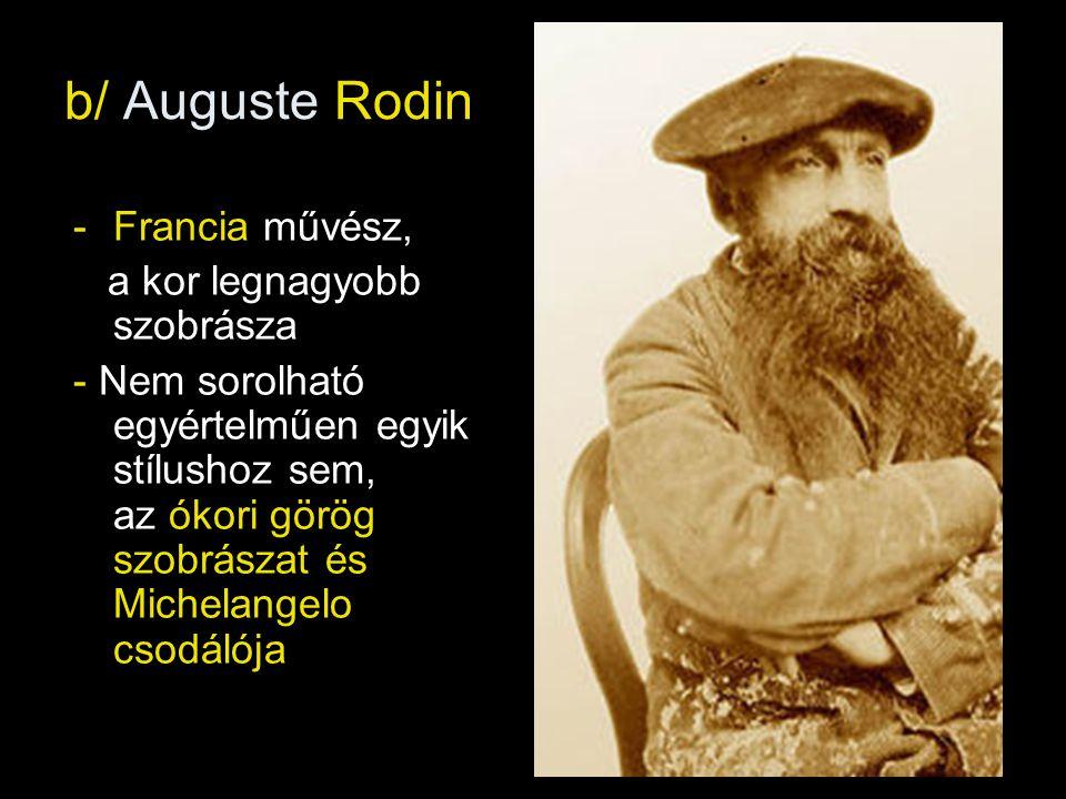 b/ Auguste Rodin Francia művész, a kor legnagyobb szobrásza