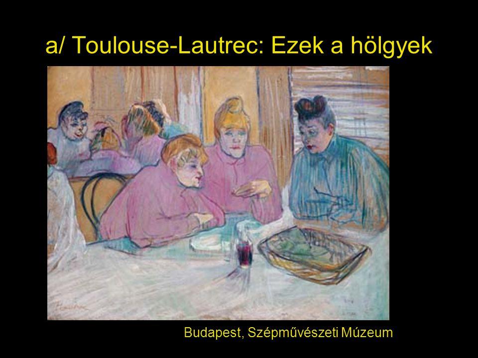 a/ Toulouse-Lautrec: Ezek a hölgyek