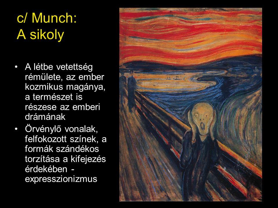 c/ Munch: A sikoly A létbe vetettség rémülete, az ember kozmikus magánya, a természet is részese az emberi drámának.