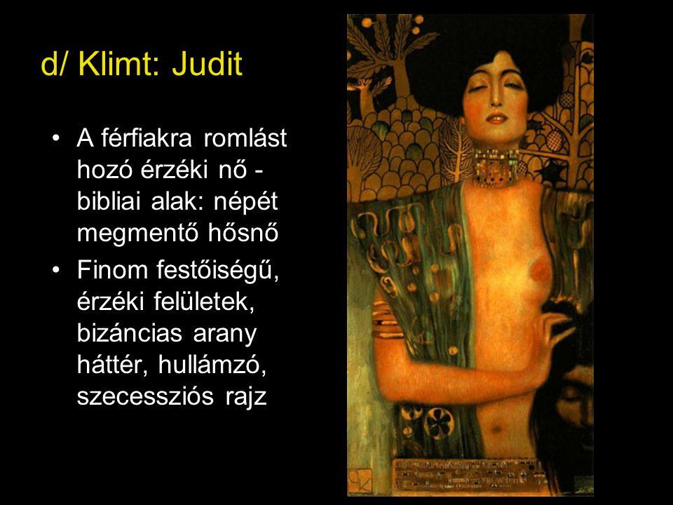 d/ Klimt: Judit A férfiakra romlást hozó érzéki nő - bibliai alak: népét megmentő hősnő.