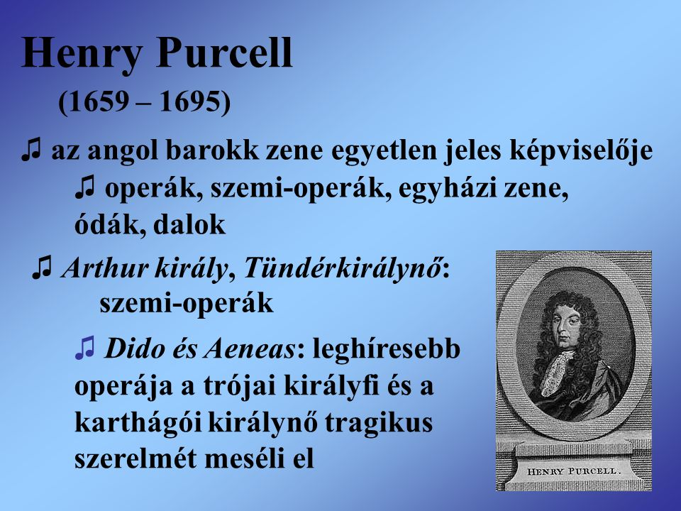 Henry Purcell (1659 – 1695) ♫ az angol barokk zene egyetlen jeles képviselője. ♫ operák, szemi-operák, egyházi zene,
