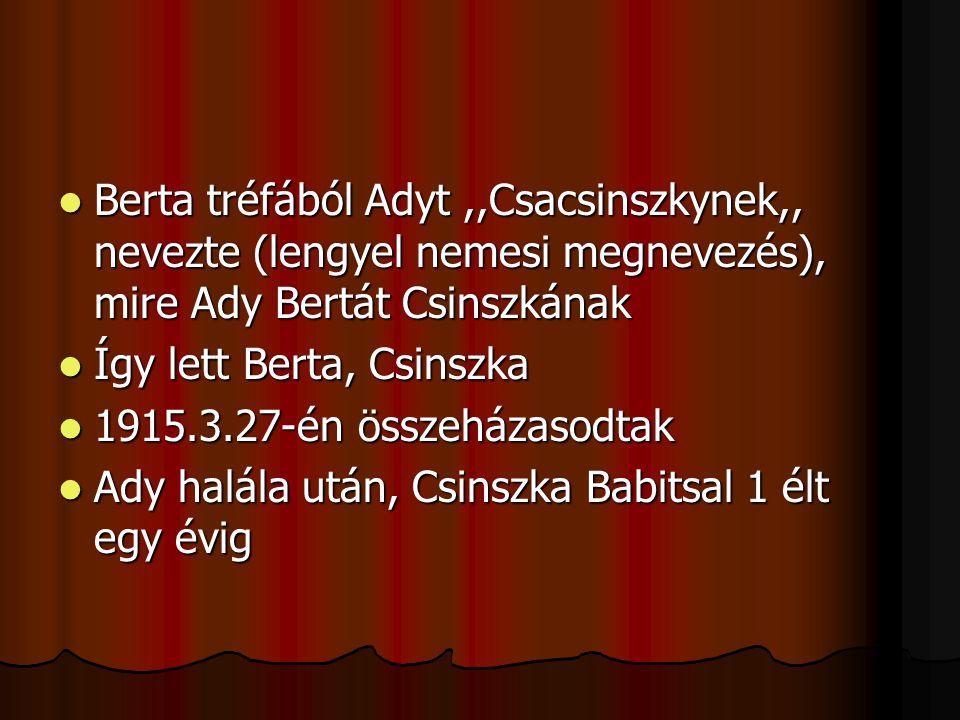 Berta tréfából Adyt ,,Csacsinszkynek,, nevezte (lengyel nemesi megnevezés), mire Ady Bertát Csinszkának
