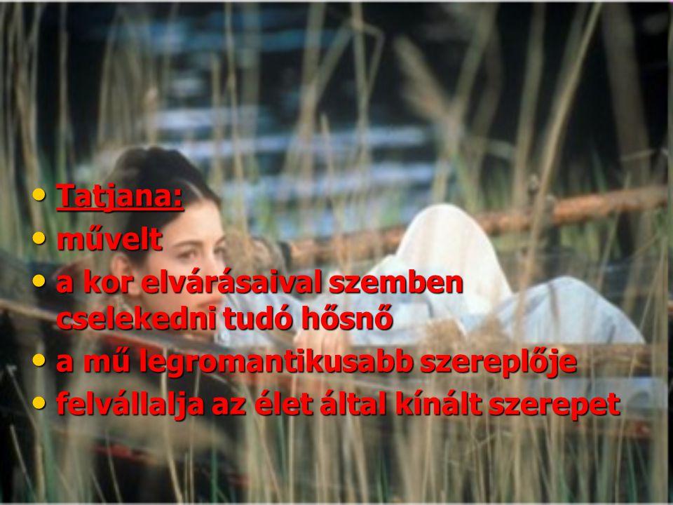 Tatjana: művelt. a kor elvárásaival szemben cselekedni tudó hősnő. a mű legromantikusabb szereplője.