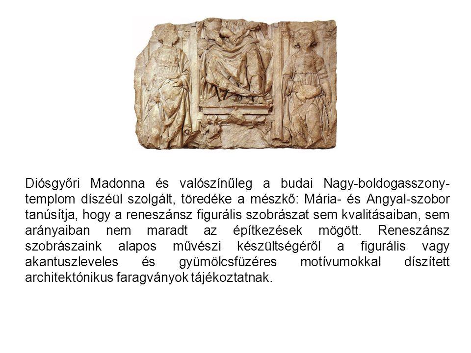 Diósgyőri Madonna és valószínűleg a budai Nagy-boldogasszony-templom díszéül szolgált, töredéke a mészkő: Mária- és Angyal-szobor tanúsítja, hogy a reneszánsz figurális szobrászat sem kvalitásaiban, sem arányaiban nem maradt az építkezések mögött.