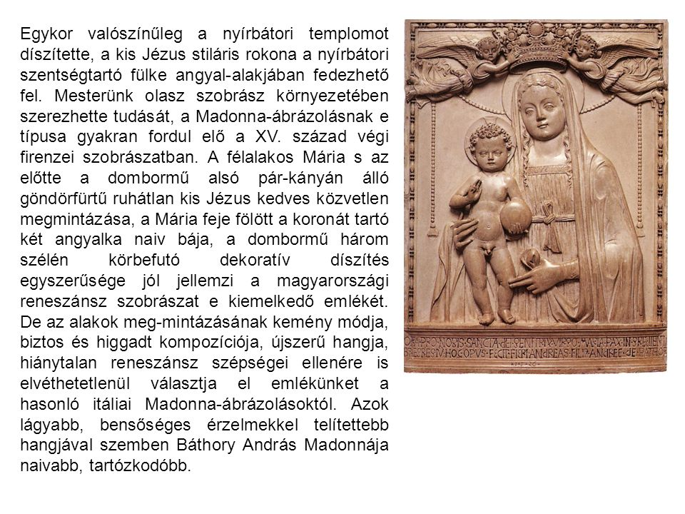 Egykor valószínűleg a nyírbátori templomot díszítette, a kis Jézus stiláris rokona a nyírbátori szentségtartó fülke angyal-alakjában fedezhető fel.
