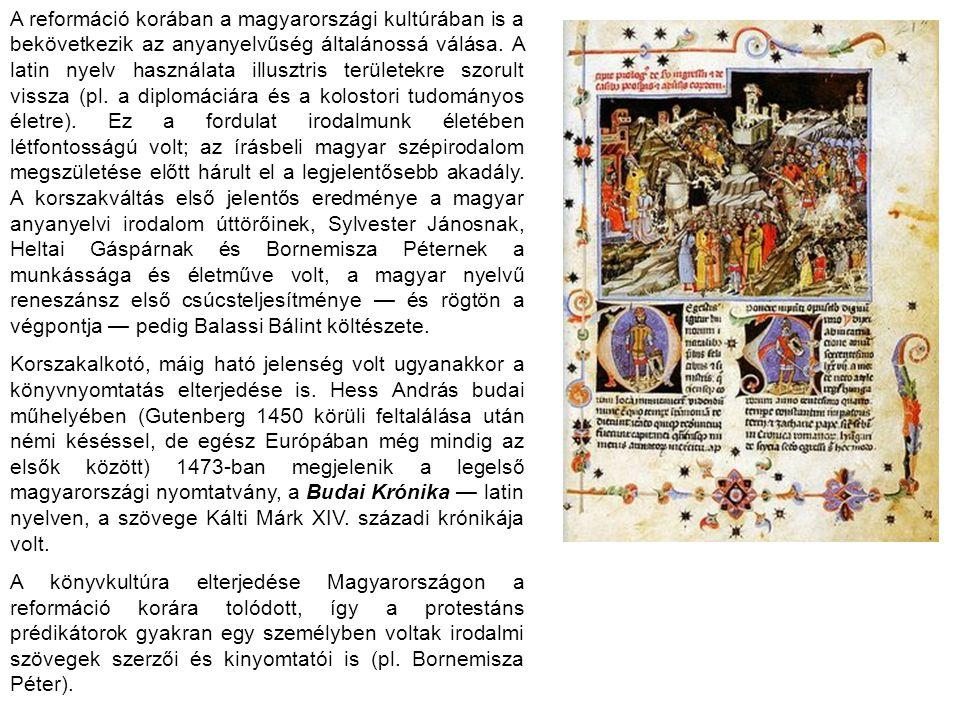 A reformáció korában a magyarországi kultúrában is a bekövetkezik az anyanyelvűség általánossá válása. A latin nyelv használata illusztris területekre szorult vissza (pl. a diplomáciára és a kolostori tudományos életre). Ez a fordulat irodalmunk életében létfontosságú volt; az írásbeli magyar szépirodalom megszületése előtt hárult el a legjelentősebb akadály. A korszakváltás első jelentős eredménye a magyar anyanyelvi irodalom úttörőinek, Sylvester Jánosnak, Heltai Gáspárnak és Bornemisza Péternek a munkássága és életműve volt, a magyar nyelvű reneszánsz első csúcsteljesítménye — és rögtön a végpontja — pedig Balassi Bálint költészete.