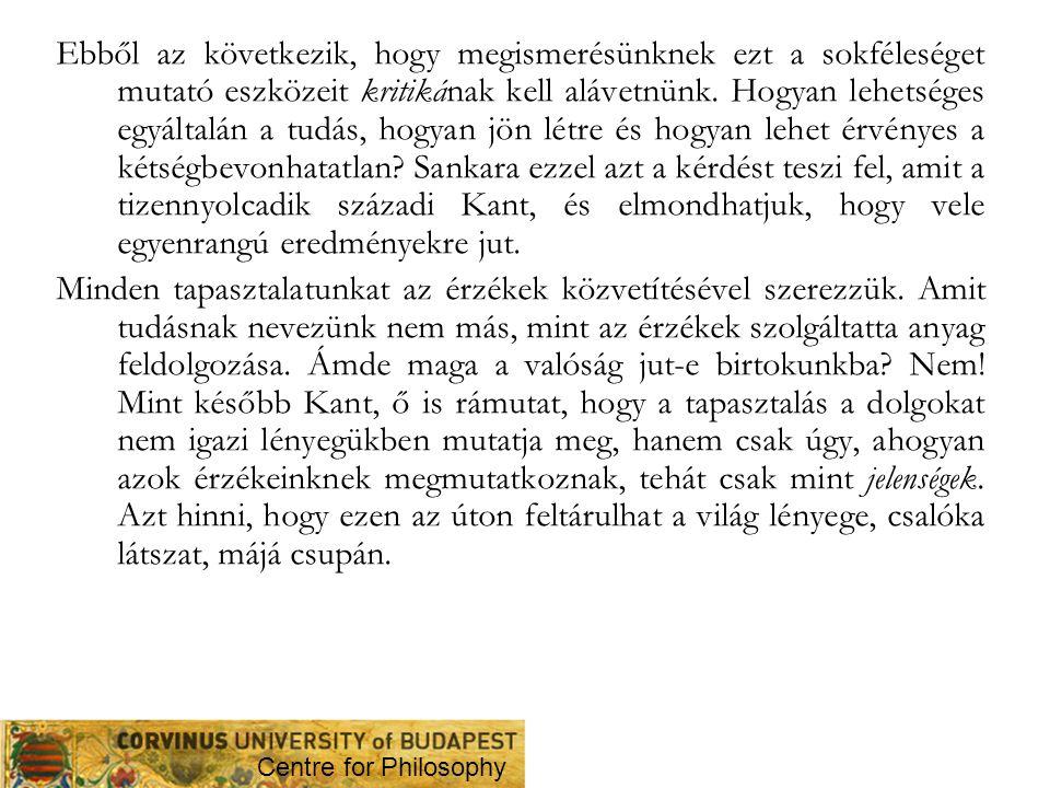 Ebből az következik, hogy megismerésünknek ezt a sokféleséget mutató eszközeit kritikának kell alávetnünk. Hogyan lehetséges egyáltalán a tudás, hogyan jön létre és hogyan lehet érvényes a kétségbevonhatatlan Sankara ezzel azt a kérdést teszi fel, amit a tizennyolcadik századi Kant, és elmondhatjuk, hogy vele egyenrangú eredményekre jut.
