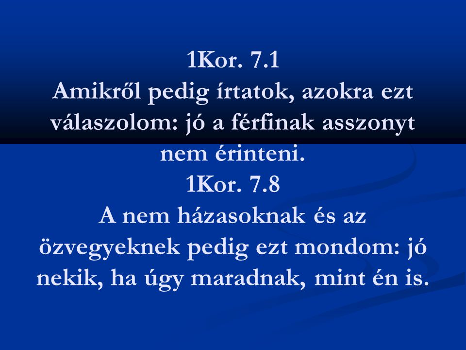 1Kor. 7.1 Amikről pedig írtatok, azokra ezt válaszolom: jó a férfinak asszonyt nem érinteni.