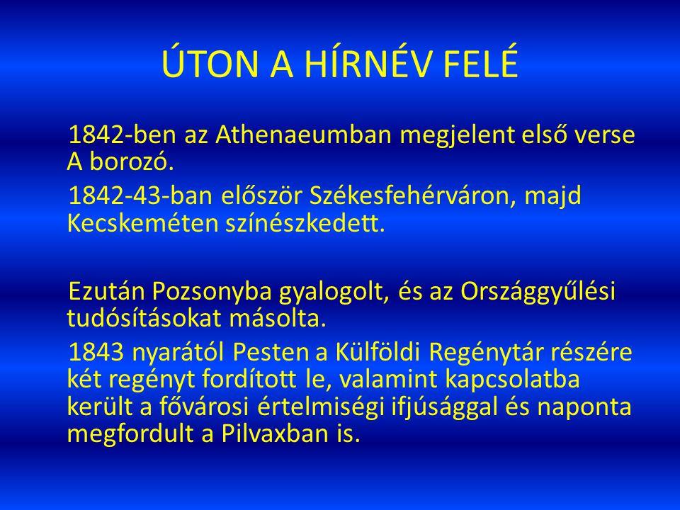 ÚTON A HÍRNÉV FELÉ 1842-ben az Athenaeumban megjelent első verse A borozó. 1842-43-ban először Székesfehérváron, majd Kecskeméten színészkedett.