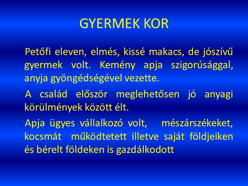 GYERMEK KOR Petőfi eleven, elmés, kissé makacs, de jószívű gyermek volt. Kemény apja szigorúsággal, anyja gyöngédségével vezette.