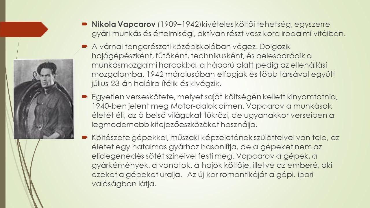 Nikola Vapcarov (1909–1942)kivételes költői tehetség, egyszerre gyári munkás és értelmiségi, aktívan részt vesz kora irodalmi vitáiban.