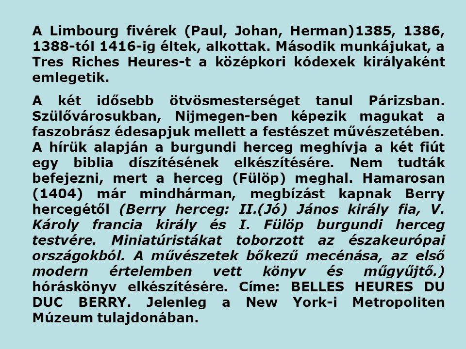 A Limbourg fivérek (Paul, Johan, Herman)1385, 1386, 1388-tól 1416-ig éltek, alkottak. Második munkájukat, a Tres Riches Heures-t a középkori kódexek királyaként emlegetik.