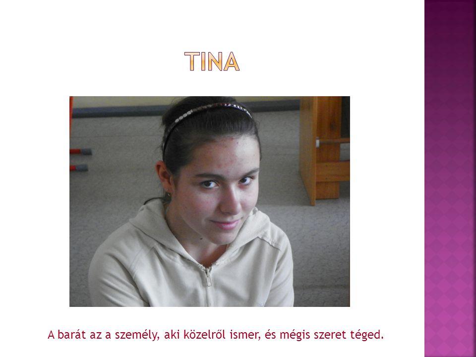 tina A barát az a személy, aki közelről ismer, és mégis szeret téged.