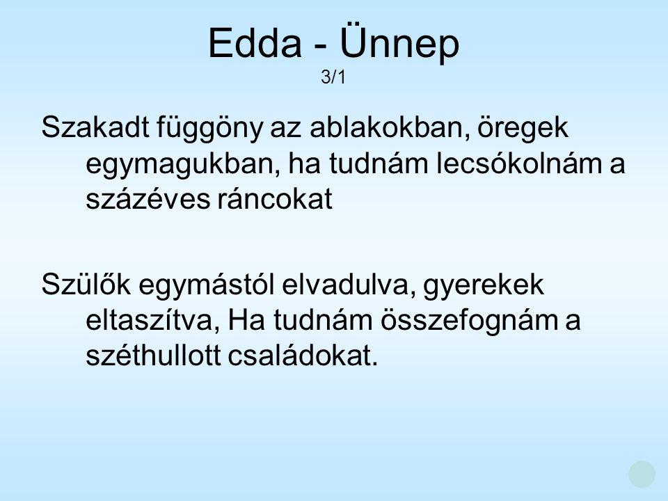 Edda - Ünnep 3/1. Szakadt függöny az ablakokban, öregek egymagukban, ha tudnám lecsókolnám a százéves ráncokat.