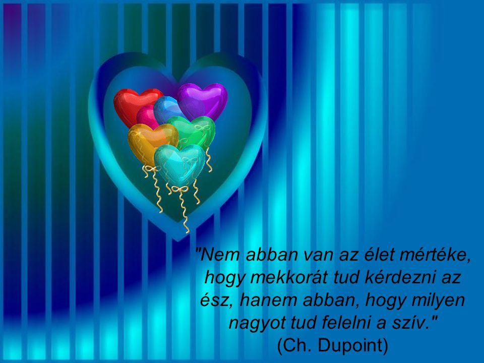 Nem abban van az élet mértéke, hogy mekkorát tud kérdezni az ész, hanem abban, hogy milyen nagyot tud felelni a szív. (Ch.
