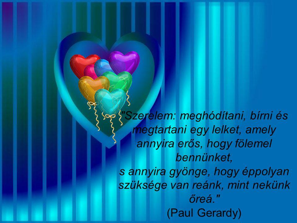 Szerelem: meghódítani, bírni és megtartani egy lelket, amely annyira erős, hogy fölemel bennünket, s annyira gyönge, hogy éppolyan szüksége van reánk, mint nekünk őreá. (Paul Gerardy)