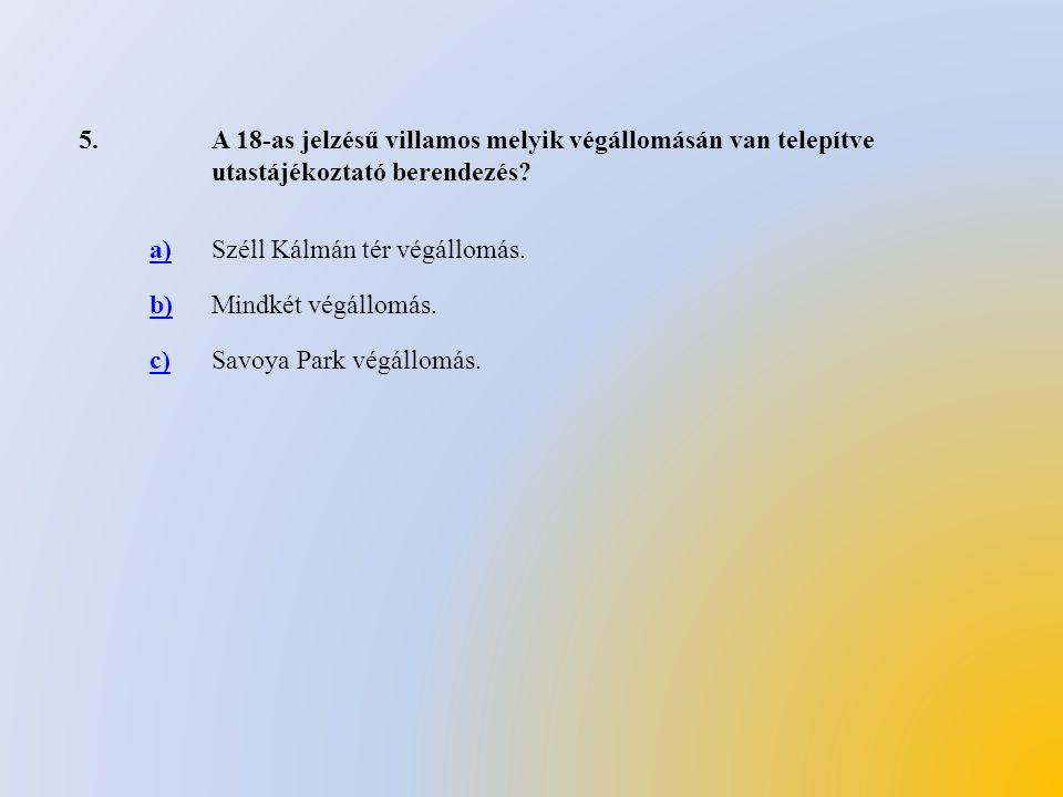 5. A 18-as jelzésű villamos melyik végállomásán van telepítve utastájékoztató berendezés a) Széll Kálmán tér végállomás.