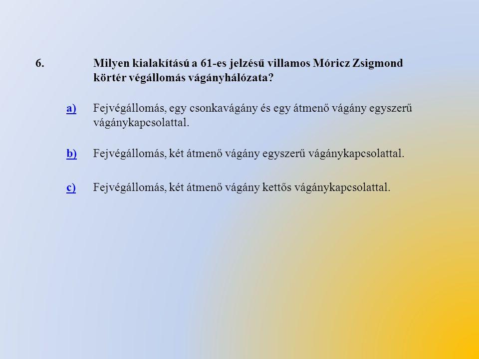 6. Milyen kialakítású a 61-es jelzésű villamos Móricz Zsigmond körtér végállomás vágányhálózata a)