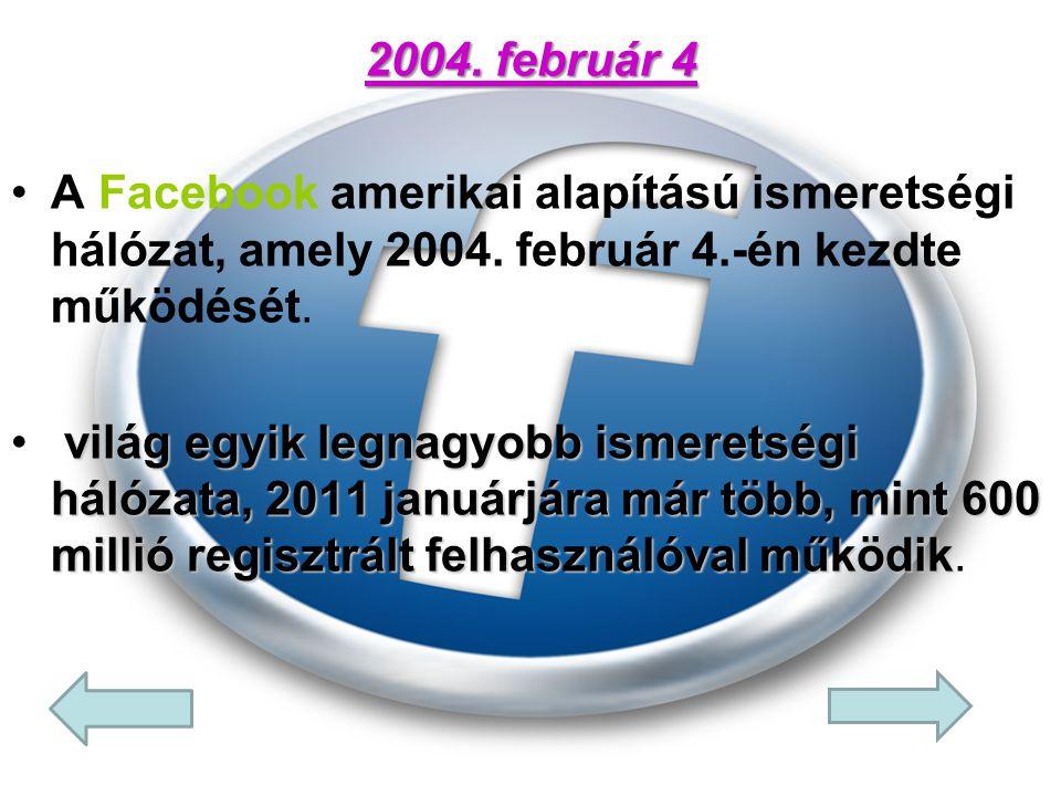 2004. február 4 A Facebook amerikai alapítású ismeretségi hálózat, amely 2004. február 4.-én kezdte működését.
