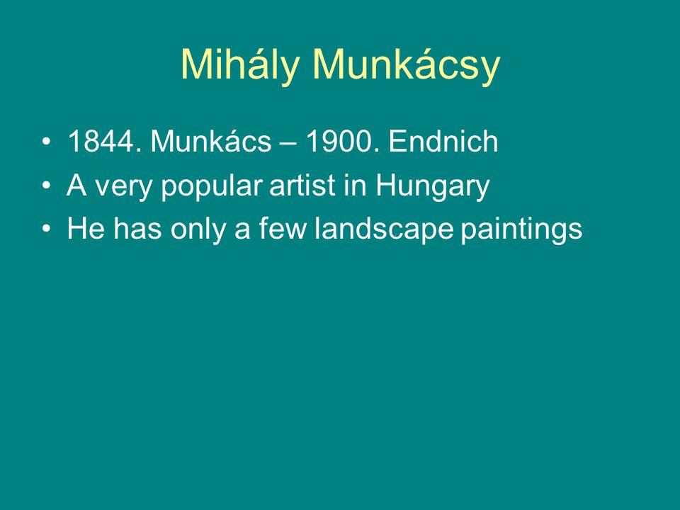 Mihály Munkácsy 1844. Munkács – 1900. Endnich