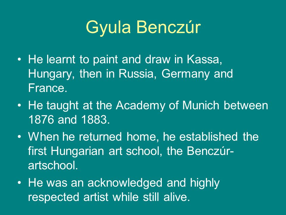 Gyula Benczúr He learnt to paint and draw in Kassa, Hungary, then in Russia, Germany and France.