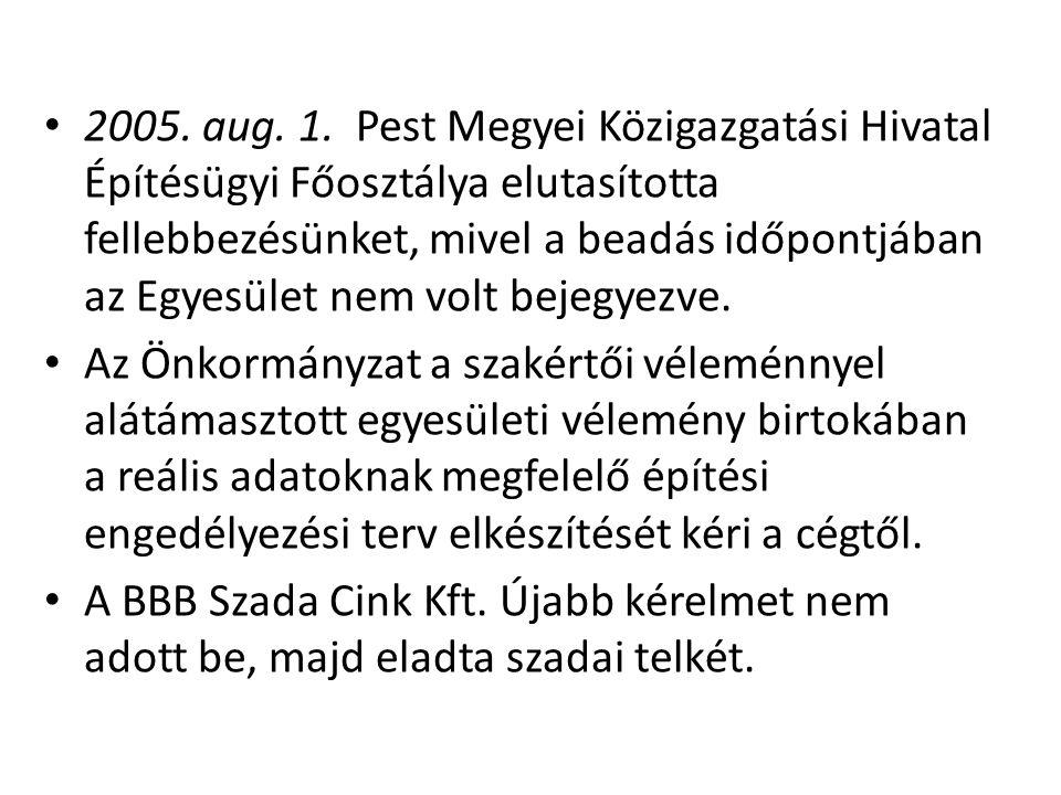 2005. aug. 1. Pest Megyei Közigazgatási Hivatal Építésügyi Főosztálya elutasította fellebbezésünket, mivel a beadás időpontjában az Egyesület nem volt bejegyezve.
