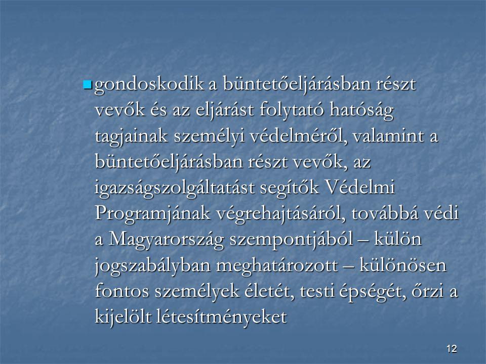 gondoskodik a büntetőeljárásban részt vevők és az eljárást folytató hatóság tagjainak személyi védelméről, valamint a büntetőeljárásban részt vevők, az igazságszolgáltatást segítők Védelmi Programjának végrehajtásáról, továbbá védi a Magyarország szempontjából – külön jogszabályban meghatározott – különösen fontos személyek életét, testi épségét, őrzi a kijelölt létesítményeket