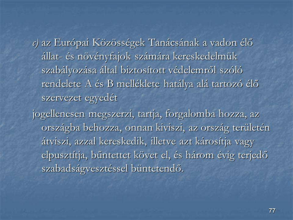 c) az Európai Közösségek Tanácsának a vadon élő állat- és növényfajok számára kereskedelmük szabályozása által biztosított védelemről szóló rendelete A és B melléklete hatálya alá tartozó élő szervezet egyedét