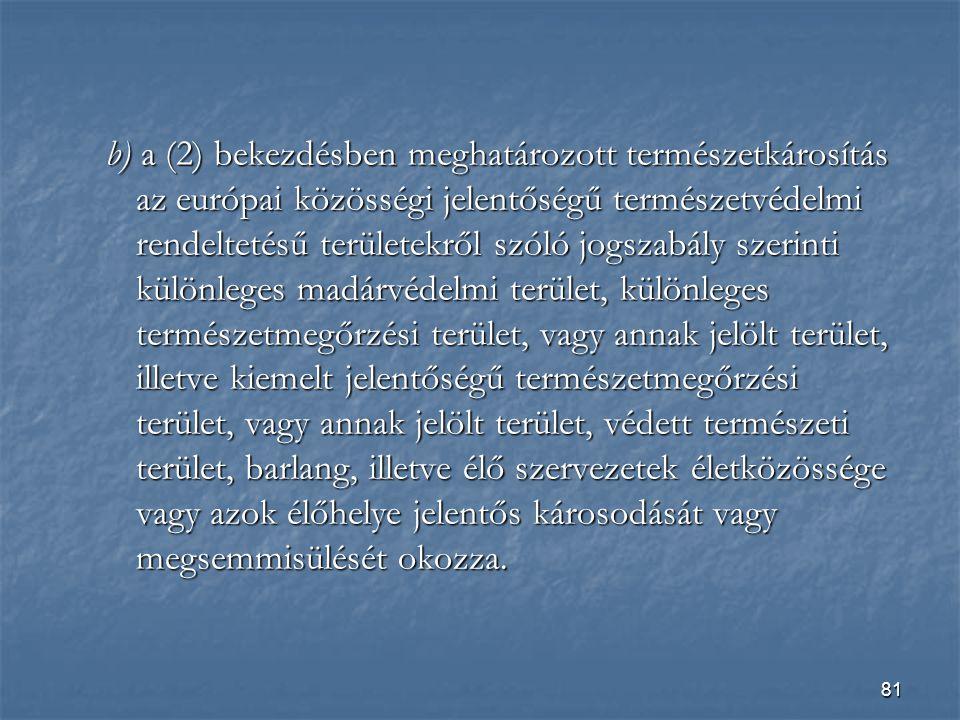 b) a (2) bekezdésben meghatározott természetkárosítás az európai közösségi jelentőségű természetvédelmi rendeltetésű területekről szóló jogszabály szerinti különleges madárvédelmi terület, különleges természetmegőrzési terület, vagy annak jelölt terület, illetve kiemelt jelentőségű természetmegőrzési terület, vagy annak jelölt terület, védett természeti terület, barlang, illetve élő szervezetek életközössége vagy azok élőhelye jelentős károsodását vagy megsemmisülését okozza.