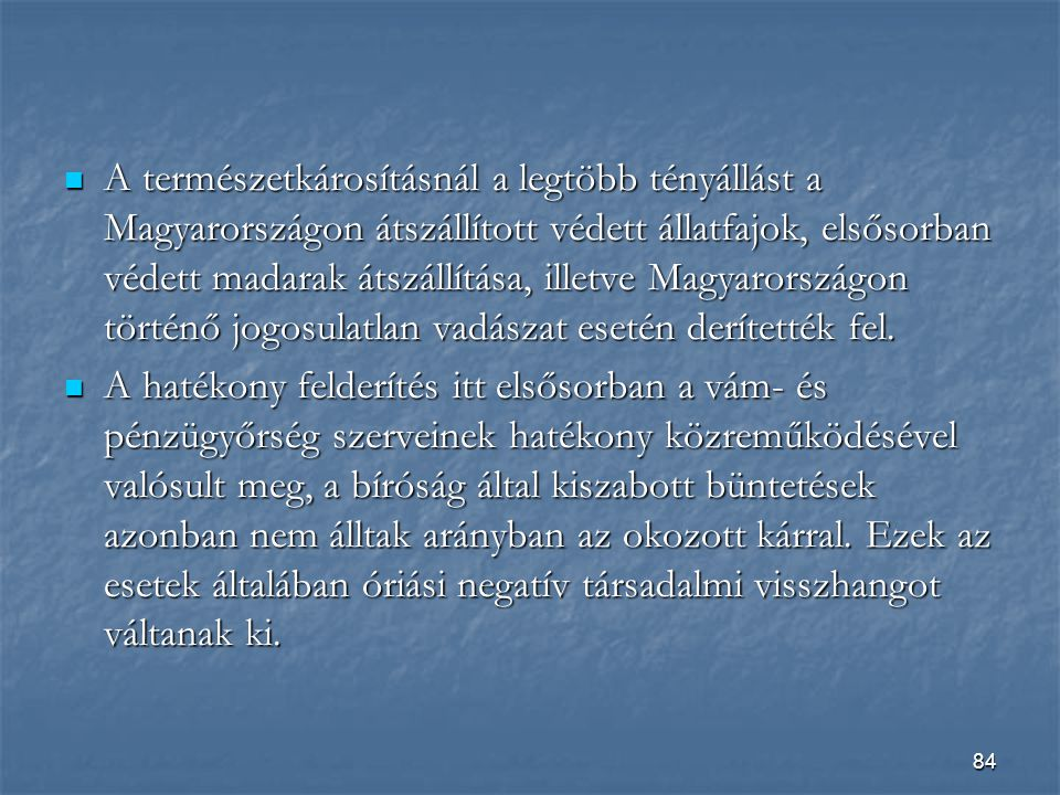 A természetkárosításnál a legtöbb tényállást a Magyarországon átszállított védett állatfajok, elsősorban védett madarak átszállítása, illetve Magyarországon történő jogosulatlan vadászat esetén derítették fel.