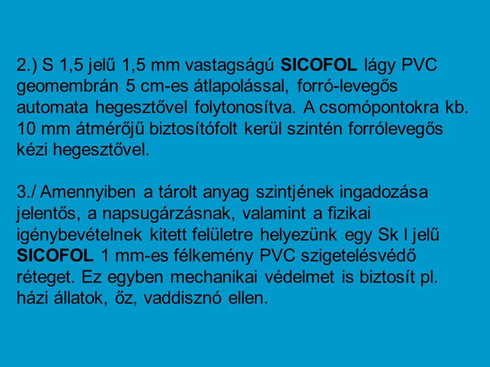 2.) S 1,5 jelű 1,5 mm vastagságú SICOFOL lágy PVC geomembrán 5 cm-es átlapolással, forró-levegős automata hegesztővel folytonosítva. A csomópontokra kb. 10 mm átmérőjű biztosítófolt kerül szintén forrólevegős kézi hegesztővel.