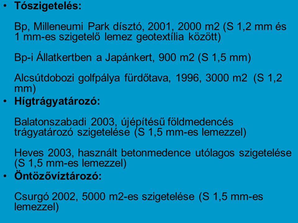 Tószigetelés: Bp, Milleneumi Park dísztó, 2001, 2000 m2 (S 1,2 mm és 1 mm-es szigetelő lemez geotextília között) Bp-i Állatkertben a Japánkert, 900 m2 (S 1,5 mm) Alcsútdobozi golfpálya fürdőtava, 1996, 3000 m2 (S 1,2 mm)