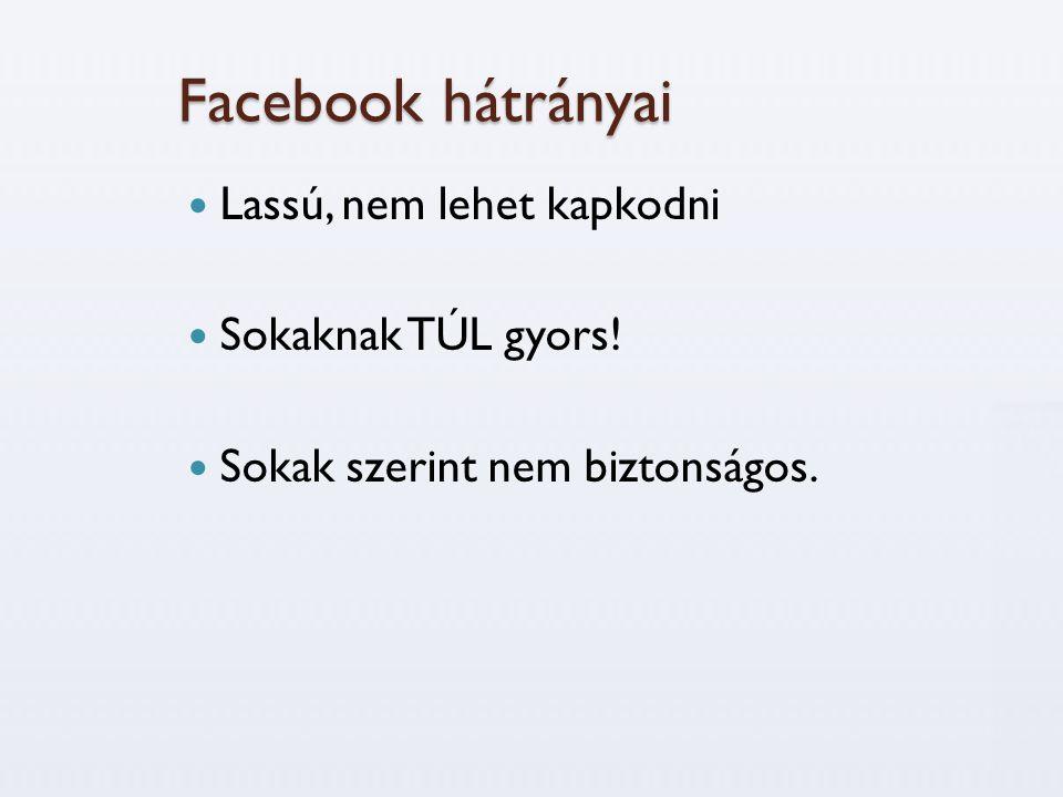 Facebook hátrányai Lassú, nem lehet kapkodni Sokaknak TÚL gyors!