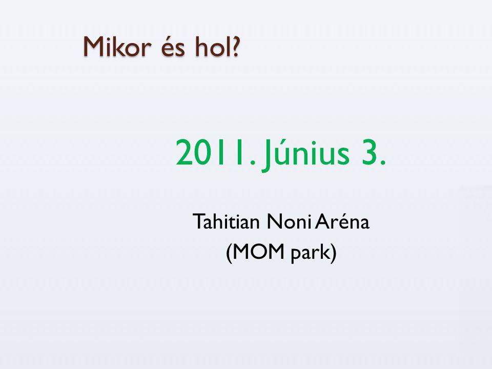 Mikor és hol 2011. Június 3. Tahitian Noni Aréna (MOM park)