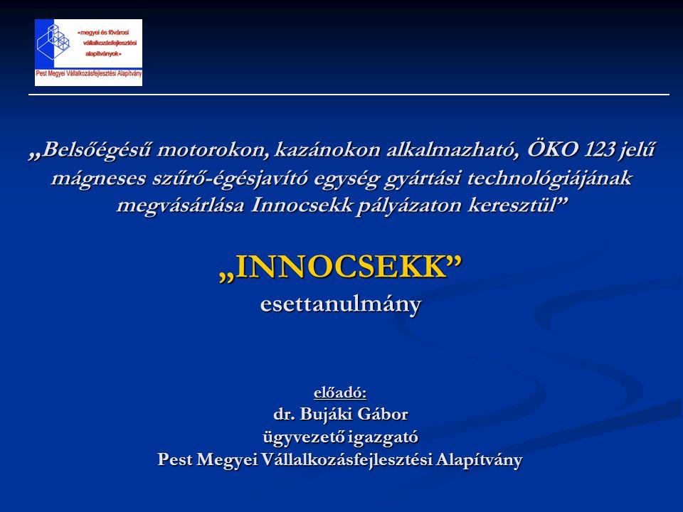 """""""Belsőégésű motorokon, kazánokon alkalmazható, ÖKO 123 jelű mágneses szűrő-égésjavító egység gyártási technológiájának megvásárlása Innocsekk pályázaton keresztül """"INNOCSEKK esettanulmány előadó: dr."""