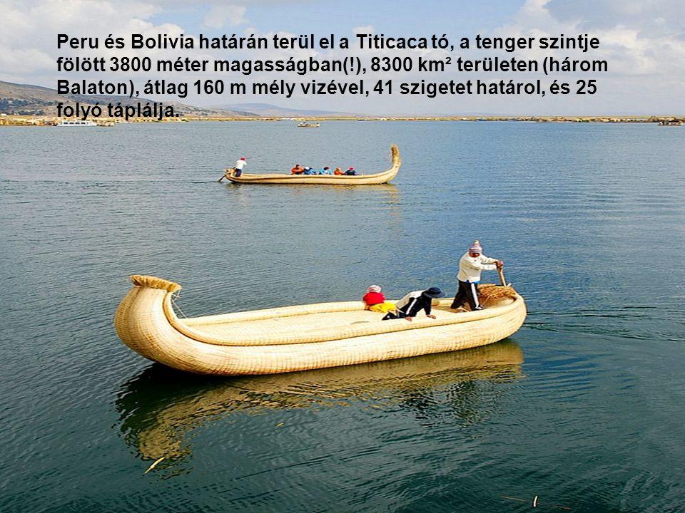 Peru és Bolivia határán terül el a Titicaca tó, a tenger szintje fölött 3800 méter magasságban(!), 8300 km² területen (három Balaton), átlag 160 m mély vizével, 41 szigetet határol, és 25 folyó táplálja.