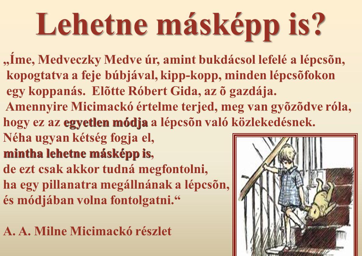 """Lehetne másképp is """"Íme, Medveczky Medve úr, amint bukdácsol lefelé a lépcsõn, kopogtatva a feje búbjával, kipp-kopp, minden lépcsõfokon."""