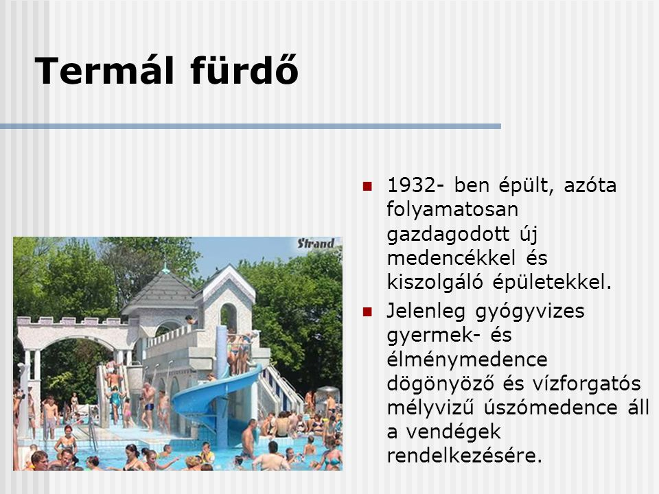 Termál fürdő 1932- ben épült, azóta folyamatosan gazdagodott új medencékkel és kiszolgáló épületekkel.