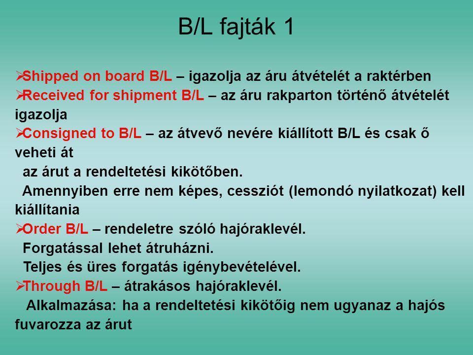 B/L fajták 1 Shipped on board B/L – igazolja az áru átvételét a raktérben. Received for shipment B/L – az áru rakparton történő átvételét igazolja.