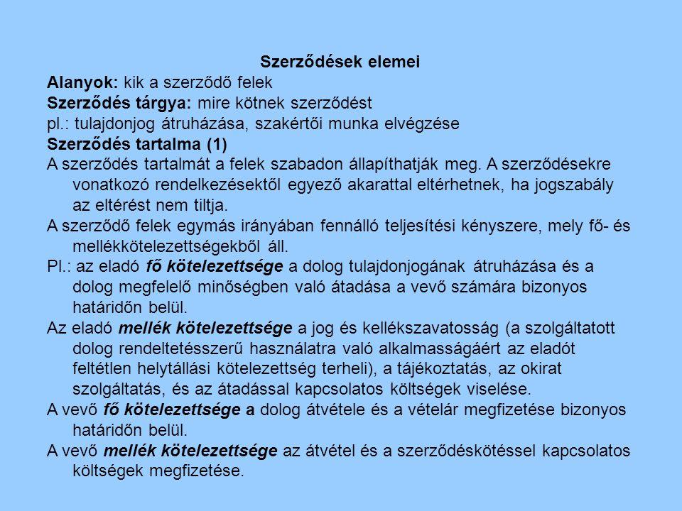 Szerződések elemei Alanyok: kik a szerződő felek. Szerződés tárgya: mire kötnek szerződést. pl.: tulajdonjog átruházása, szakértői munka elvégzése.
