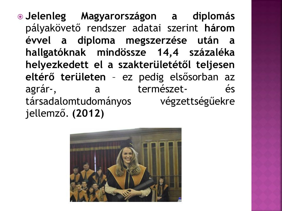Jelenleg Magyarországon a diplomás pályakövető rendszer adatai szerint három évvel a diploma megszerzése után a hallgatóknak mindössze 14,4 százaléka helyezkedett el a szakterületétől teljesen eltérő területen – ez pedig elsősorban az agrár-, a természet- és társadalomtudományos végzettségűekre jellemző.
