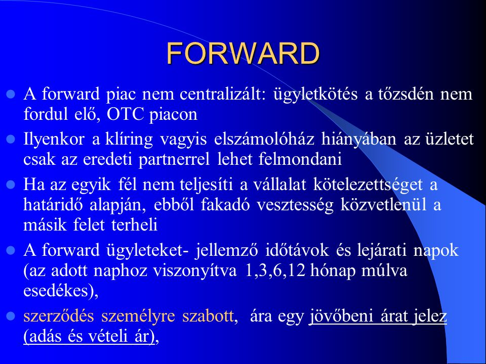 FORWARD A forward piac nem centralizált: ügyletkötés a tőzsdén nem fordul elő, OTC piacon.