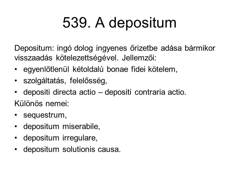 539. A depositum Depositum: ingó dolog ingyenes őrizetbe adása bármikor visszaadás kötelezettségével. Jellemzői: